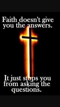 Faith doesn't give you the answers. It just stops you from asking the questions.