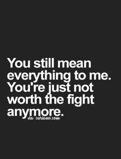 You have always been worth the fight... except when u gave up on me every time!!!