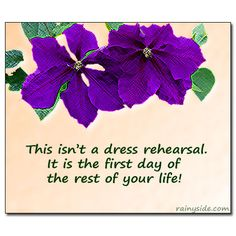 This isn't a dress rehearsal.     It is the first day of     the rest of your life!
