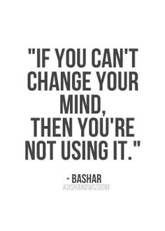 """""""If you can't change your mind. Then you're not using it."""" ~ Bashar"""