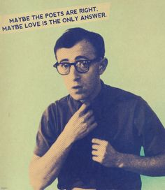 Maybe the poets are right. Maybe love is the only answer. (Woody Allen)