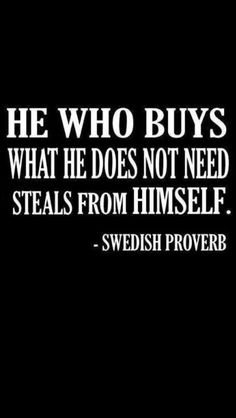 """""""He who buys what he does not need steals from himself."""" ~ Swedish proverb"""