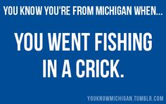 You Know You're From Michigan When... true story. I was talking with a mate and said, yeah we had a crick in the back yard (creek) and they just looked at me weird, still say creek (crick), write it correctly, say it MI style!