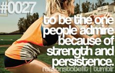 To be the one people admire because of strength and persistence.