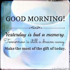 GOOD MORNING! Yesterday is but a memory. Tomorrow is still a dream away. Make the most of the gift of today.