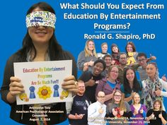 What Should You Expect from Education by Entertainment Programs? by Dr. Ronald Shapiro is a twenty one slide overview of objectives and typical group games and on stage activities that one might find at Education by Entertainment programs. It was designed and has been placed in a digital picture frame for public displays promoting our programs. Please take a look at the presentation on SlideShare.