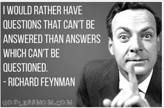 I would rather have questions that can't be answered than answers which can't be questioned. - Richard Feynman