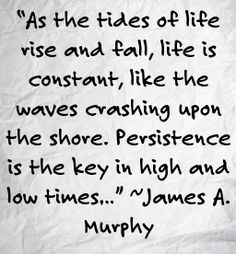 """""""As the tides of life rise and fall, life is constant, like the waves crashing upon the shore. Persistence is the key in high and low times…"""" ~James A. Murphy"""
