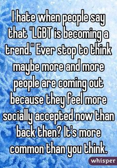 """I hate when people say that """"LGBT is becoming a trend."""" Ever stop to think maybe more and more people are coming out because they feel more socially accepted now than back then? It's more common than you think."""