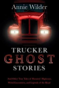 Trucker Ghost Stories: And Other True Tales of Haunted Highways, Weird Encounters, and Legends of the Road, edited by Annie Wilder