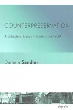 Counterpreservation: Architectural Decay in Berlin Since 1989