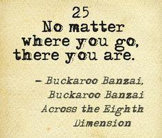 """25. """"No matter where you go, there you are. """" – Buckaroo Banzai, Buckaroo Banzai Across the Eighth Dimension"""