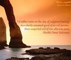 I'd rather come on the day of judgement having mistakenly assumed good of an evil person, than suspected evil of one that was pure. Sheik Omar Suleiman. Allah Islam Quran Islamic quotes Omar Suleiman
