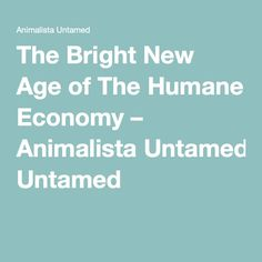 The Bright New Age of The Humane Economy – Animalista Untamed