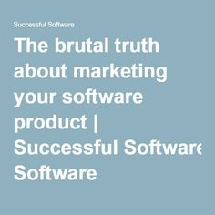 The brutal truth about marketing your software product Software, Success, Marketing, Learning, Studying, Teaching, Onderwijs