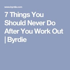 7 Things You Should Never Do After You Work Out | Byrdie