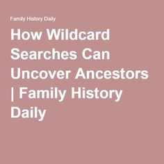 How Wildcard Searches Can Uncover Ancestors | Family History Daily