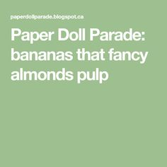 Paper Doll Parade: bananas that fancy almonds pulp