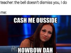 cash me outside howbow dah | the bell doesn't dismiss you | Cash Me Ousside / Howbow Dah | Know ...