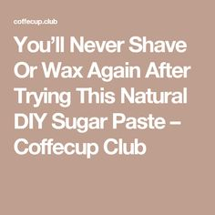 You'll Never Shave Or Wax Again After Trying This Natural DIY Sugar Paste – Coffecup Club