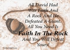 DAVID'S FAITH WAS VERY STRONG IN THE ROCK THAT NOTHING AND NO ONE COULD SHAKE IT... NOT EVEN A HUGE GIANT !!!! HOW STRONG IS YOUR FAITH IN THE ROCK?