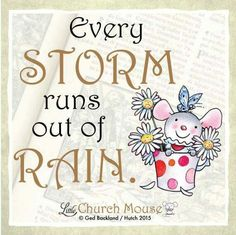♡♡♡ Every Storm runs out of Rain...Little Church Mouse 13 September 2015. ♡♡♡