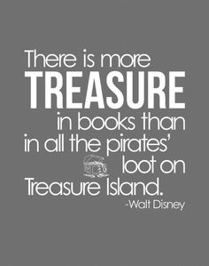 There is more treasure in books than in all the pirates' loot on treasure island.
