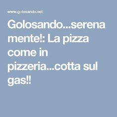 Golosando...serenamente!: La pizza come in pizzeria...cotta sul gas!!