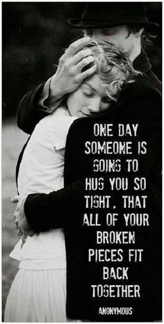 "Inspirational Life Quotes: ""One day someone is going to hug you so tight, that all of your broken pieces fit back together."" - Found on LifeHack.org 