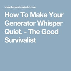 how to make your generator whisper quiet the good survivalist