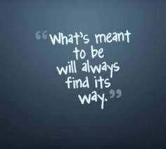 What's meant to be will always find it's way.