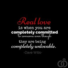 """"""" Real love is when you are completely committed to someone even though they are being completely unlovable.."""