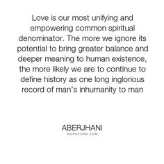 """Aberjhani - """"Love is our most unifying and empowering common spiritual denominator. The more we..."""". knowledge, friend, friendship, love"""