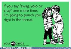 Seriously. I hear these phrases at least six times a day. And, really, kids...YOLO for a class phrase??? Really?!? Disclaimer: I won't punch any kids in the throat. I'm pretty sure I'd get fired.