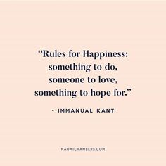 Rules for Happiness: something to do, someone to love, something to hope for. - Immanuel Kant ✨