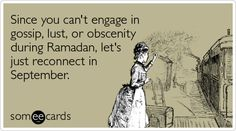 Since you can't engage in gossip, lust, or obscenity during Ramadan, let's just reconnect in September.