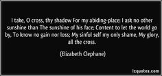 I take, O cross, thy shadow For my abiding-place: I ask no other sunshine than The sunshine of his face; Content to let the world go by, To know no gain nor loss; My sinful self my only shame, My glory, all the cross. - Elizabeth Clephane