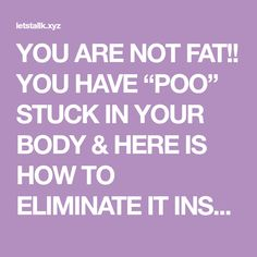 "YOU ARE NOT FAT!! YOU HAVE ""POO"" STUCK IN YOUR BODY & HERE IS HOW TO ELIMINATE IT INSTANTLY – Let's Tallk"