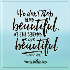 Believe you are beautiful We don't stop being beautiful, we stop believing we are beautiful. — Bryant McGill