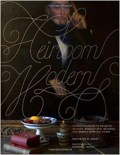 Heirloom Modern: Homes Filled with Objects Bought, Bequeathed, Beloved, and Worth Handing Down by Hollister Hovey