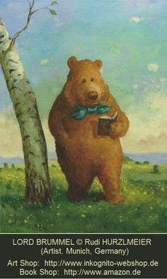 LORD BRUMMEL © Rudi HURZLMEIER (Artist. Munich, Germany). Art Shop: http://www.inkognito-webshop.de Book Shop: http://www.amazon.de ... A number of online poster shops also carry his art ... Fun stuff. He & Michael Sowa are favorites :-) ... Bear with bow tie strolling & reading book in the woods. JF, Picture Book, Humor, Whimsy.
