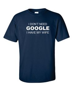 Husband Gift Dad Gifts I Don't Need GOOGLE i HAVE My WIFE T-shirt Shirt Funny Tee Funny Shirt - Many Colors