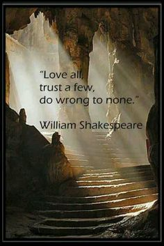 LOVE ALL, TRUST A FEW, DO WRONG TO NO ONE
