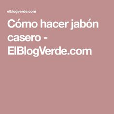 Cómo hacer jabón casero - ElBlogVerde.com