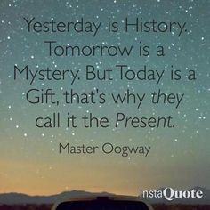 Yesterday is history. Tomorrow is a mystery. But TODAY is a gift. Thats why they call it the PRESENT. Kung Fu Panda, Master Oogway, Motivational Quotes, Inspirational Quotes, Story Of My Life, Just Love, Quote Of The Day, Favorite Quotes, Verses