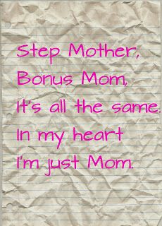 Step Mother, Bonus Mom, it's all the same. In my heart I'm just Mom.