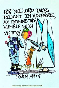 """For the Lord takes delight in his people; he crowns  the humble with victory."" Psalm 149""4"