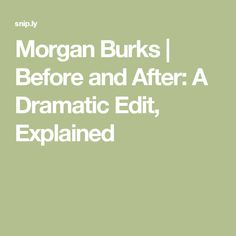 Morgan Burks  | Before and After: A Dramatic Edit, Explained