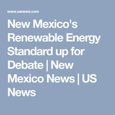 New Mexico's Renewable Energy Standard up for Debate | New Mexico News | US News