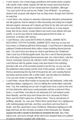 Needless to say, Pete's are white with pale blue pinstripes. Remus's are a red tartan. Sirius's are a Gryffindor crimson. And James's are a pair with little stags running all over them that he stole from Remus. I just - I mean - the Marauders in their jim-jams.